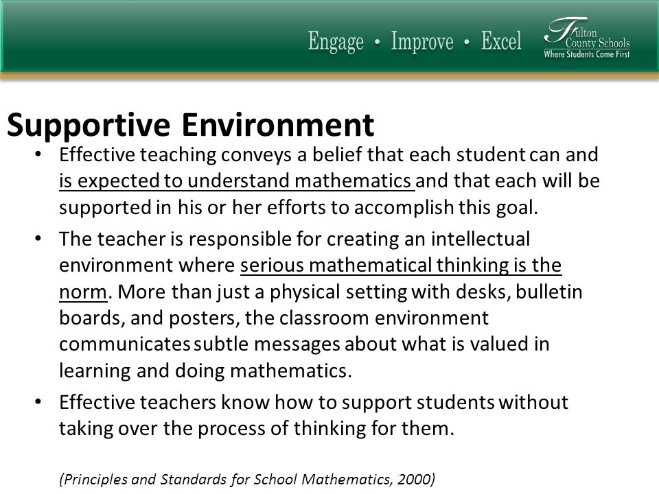Supportive Environment Effective teaching conveys a belief that each student can and is expected to understand mathematics and that each will be supported in his or her efforts to accomplish this goal.