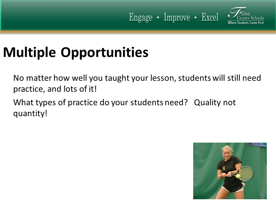 Multiple Opportunities No matter how well you taught your lesson, students will still need practice, and lots of it.