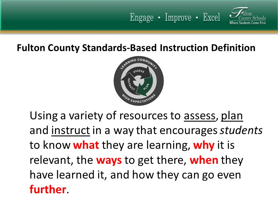 Fulton County Standards-Based Instruction Definition Using a variety of resources to assess, plan and instruct in a way that encourages students to kn