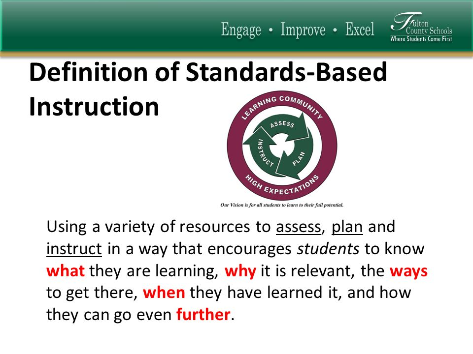 Definition of Standards-Based Instruction Using a variety of resources to assess, plan and instruct in a way that encourages students to know what they are learning, why it is relevant, the ways to get there, when they have learned it, and how they can go even further.