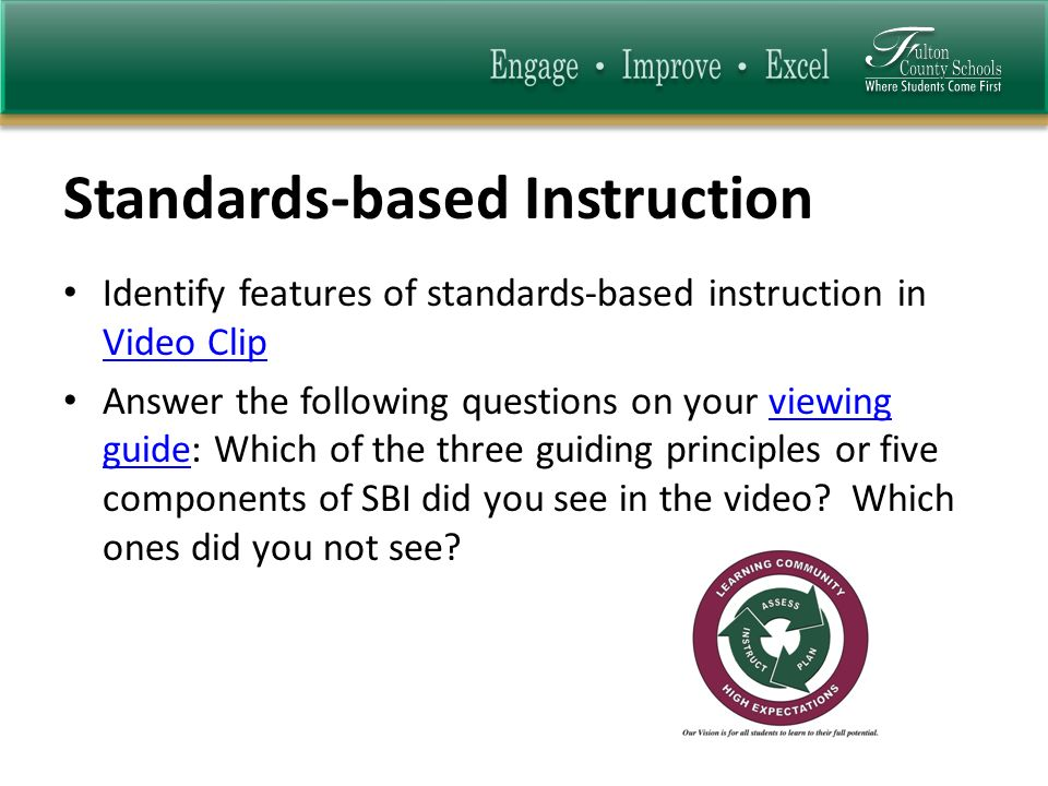 Standards-based Instruction Identify features of standards-based instruction in Video Clip Video Clip Answer the following questions on your viewing guide: Which of the three guiding principles or five components of SBI did you see in the video.