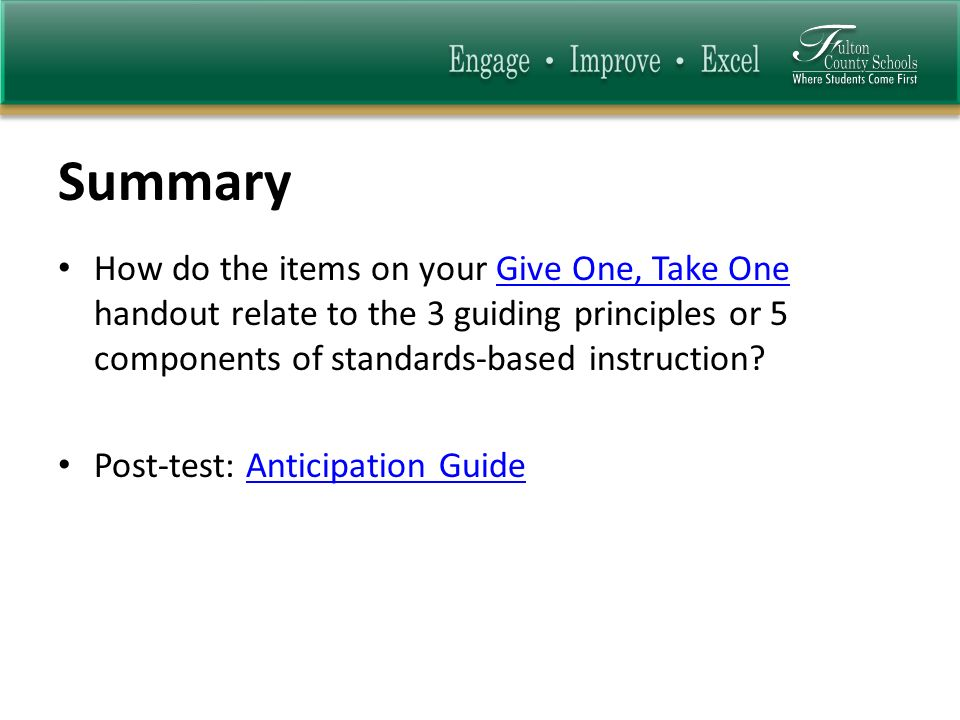 Summary How do the items on your Give One, Take One handout relate to the 3 guiding principles or 5 components of standards-based instruction Give One, Take One Post-test: Anticipation GuideAnticipation Guide