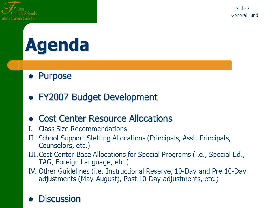 General Fund Slide 3 Board Approval of Preliminary School Allocation Formulas and Cost Center Guidelines Is Sought So There Is Authority To Issue FY2007 Contracts Board Approval of Preliminary School Allocation Formulas and Cost Center Guidelines Is Sought So There Is Authority To Issue FY2007 Contracts Contracts Must Be Issued Or Non-Renewed Prior To April 15 th Contracts Must Be Issued Or Non-Renewed Prior To April 15 th Preliminary Draft FY2007 Budget Has Been Balanced Preliminary Draft FY2007 Budget Has Been Balanced Objective Is To Provide Preliminary Cost Center Budgets (Personnel Earnings) To Schools And Human Resources Before March 31, 2006.