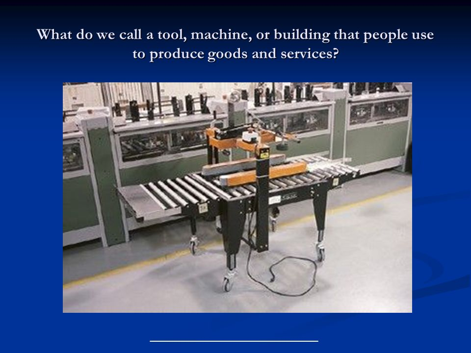 What do we call a tool, machine, or building that people use to produce goods and services? __________________________