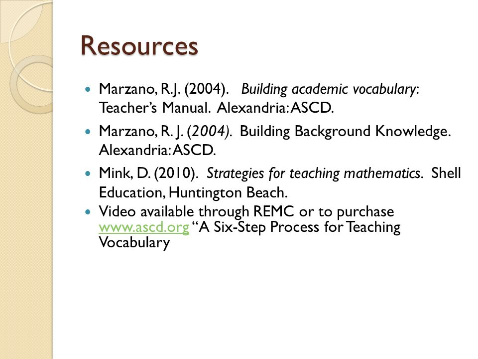 Resources Marzano, R.J. (2004). Building academic vocabulary: Teachers Manual. Alexandria: ASCD. Marzano, R. J. (2004). Building Background Knowledge.