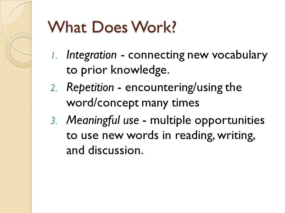 What Does Work? 1. Integration - connecting new vocabulary to prior knowledge. 2. Repetition - encountering/using the word/concept many times 3. Meani