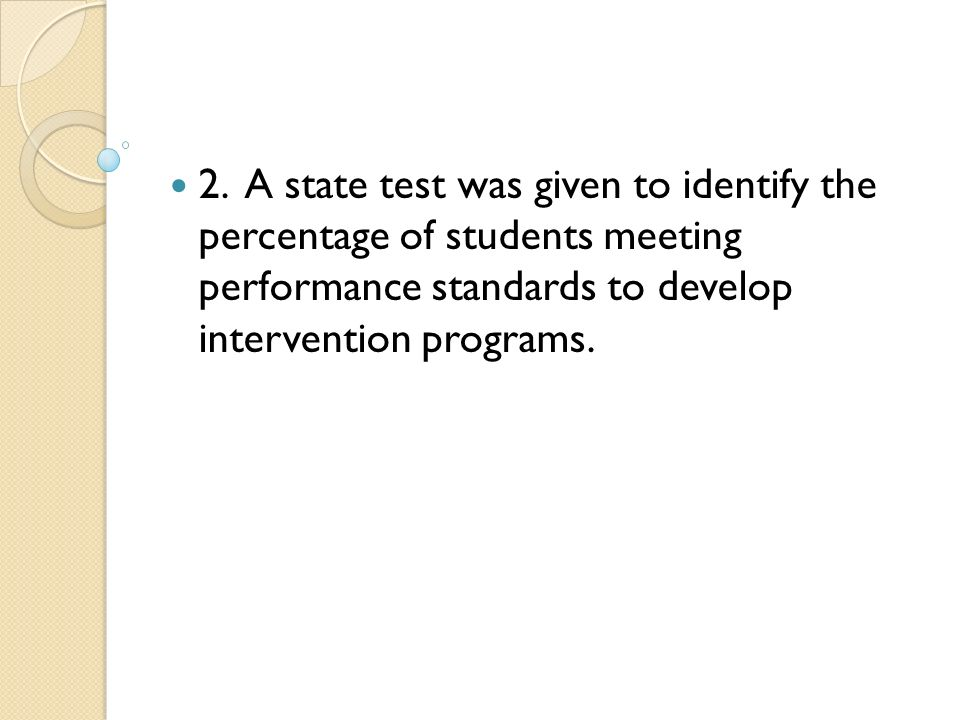 2. A state test was given to identify the percentage of students meeting performance standards to develop intervention programs.
