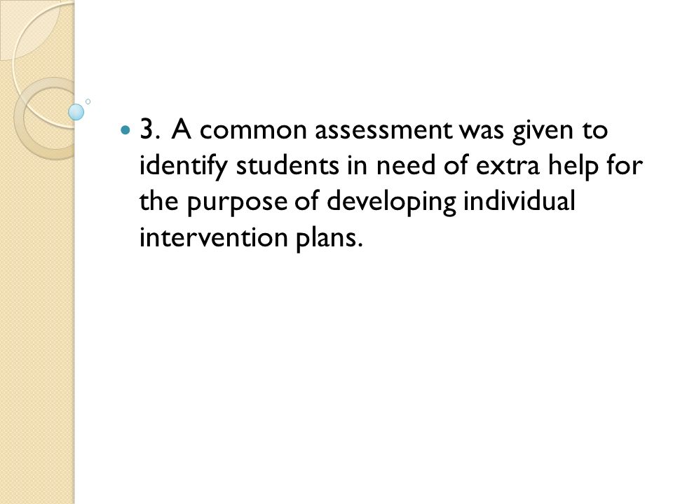 3. A common assessment was given to identify students in need of extra help for the purpose of developing individual intervention plans.