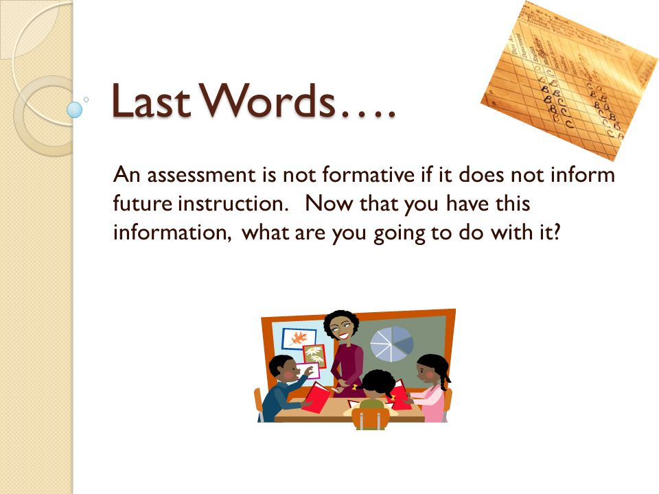 Last Words…. An assessment is not formative if it does not inform future instruction.