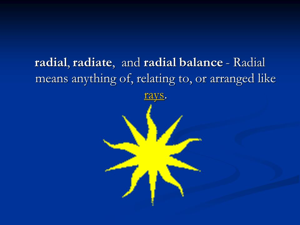 radial, radiate, and radial balance - Radial means anything of, relating to, or arranged like rays. rays