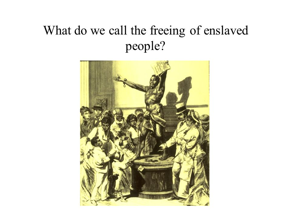 What do we call the freeing of enslaved people?