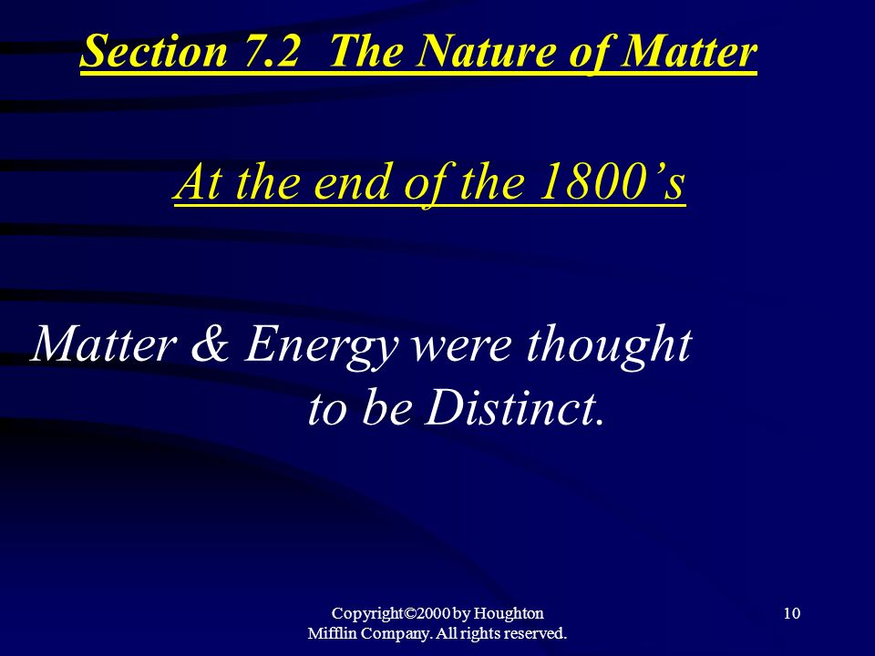 Copyright©2000 by Houghton Mifflin Company. All rights reserved. 10 At the end of the 1800s Matter & Energy were thought to be Distinct. Section 7.2 T