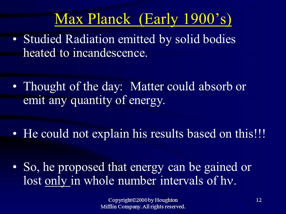 Copyright©2000 by Houghton Mifflin Company. All rights reserved. 12 Max Planck (Early 1900s) Studied Radiation emitted by solid bodies heated to incan