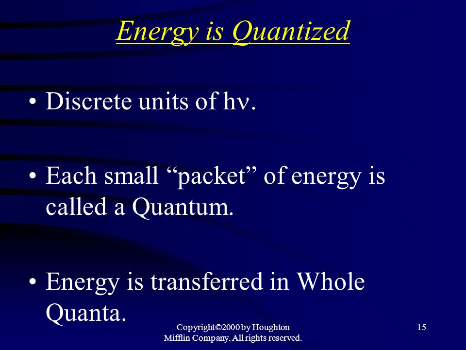 Copyright©2000 by Houghton Mifflin Company. All rights reserved. 15 Energy is Quantized Discrete units of h. Each small packet of energy is called a Q