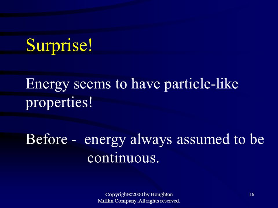 Copyright©2000 by Houghton Mifflin Company. All rights reserved. 16 Surprise! Energy seems to have particle-like properties! Before - energy always as