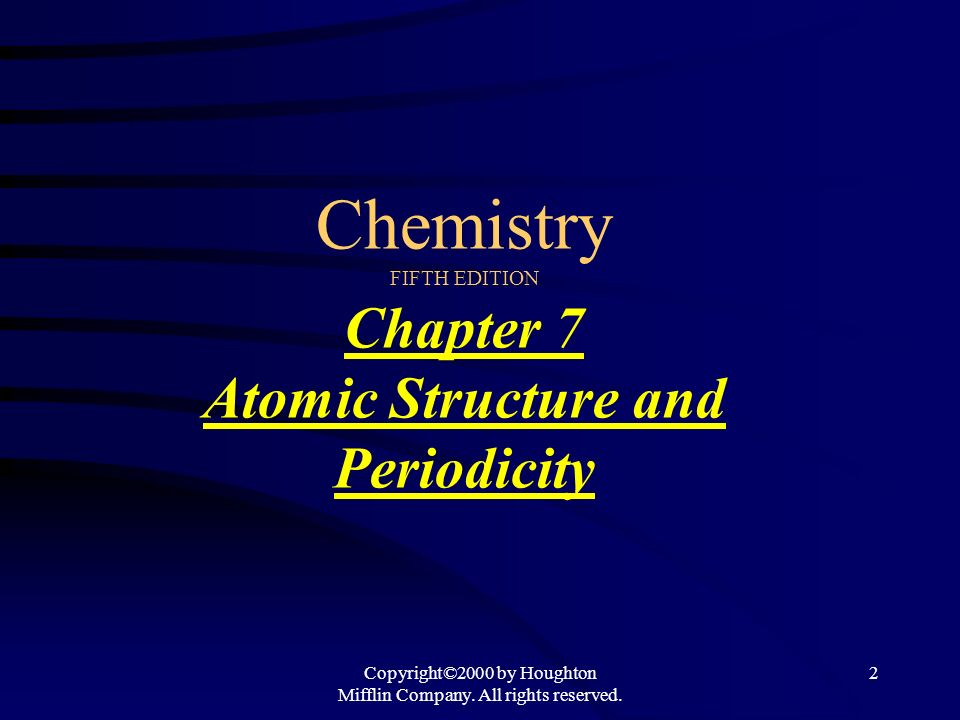 Copyright©2000 by Houghton Mifflin Company. All rights reserved. 2 Chemistry FIFTH EDITION Chapter 7 Atomic Structure and Periodicity