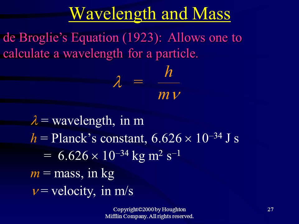 Copyright©2000 by Houghton Mifflin Company. All rights reserved. 27 Wavelength and Mass = wavelength, in m h = Plancks constant, 6.626 10 34 J s = 6.6