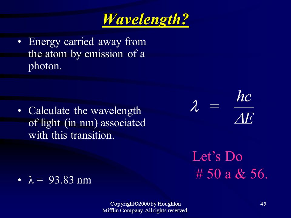 Copyright©2000 by Houghton Mifflin Company. All rights reserved. 45Wavelength? Energy carried away from the atom by emission of a photon. Calculate th