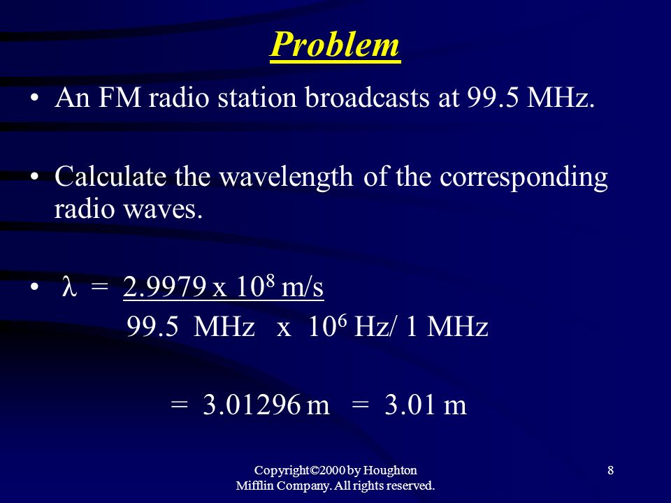 Copyright©2000 by Houghton Mifflin Company. All rights reserved. 8 Problem An FM radio station broadcasts at 99.5 MHz. Calculate the wavelength of the