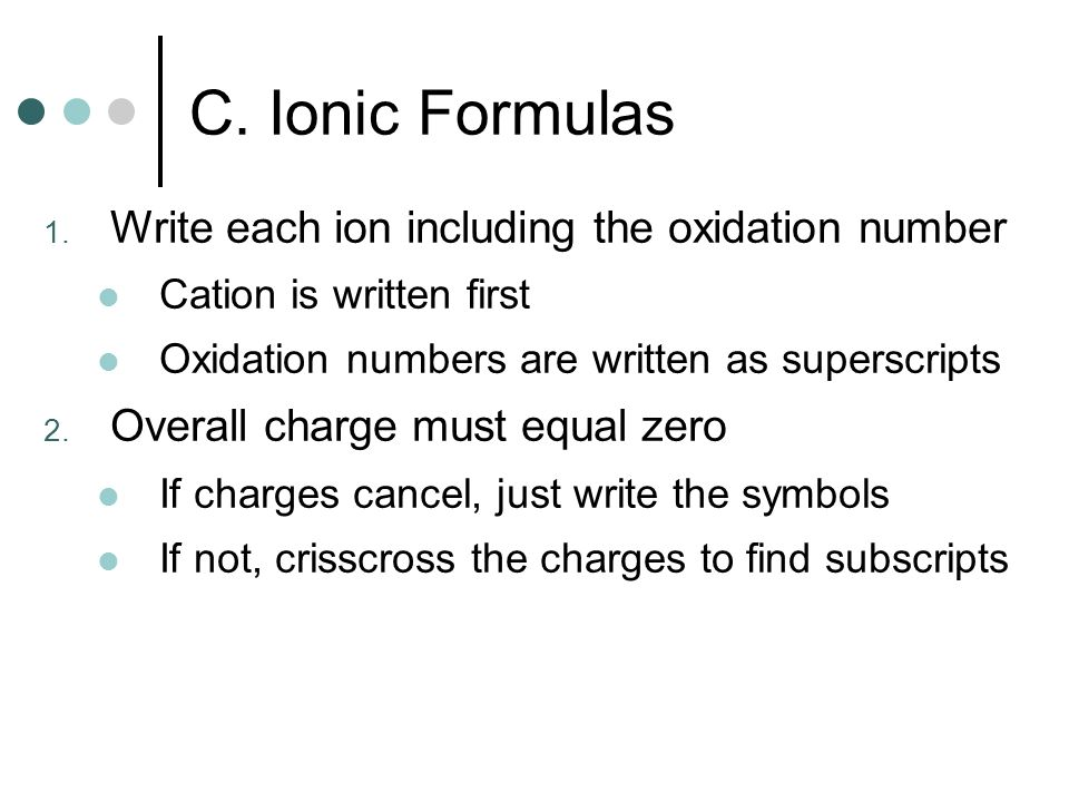 1. Write each ion including the oxidation number Cation is written first Oxidation numbers are written as superscripts 2. Overall charge must equal ze