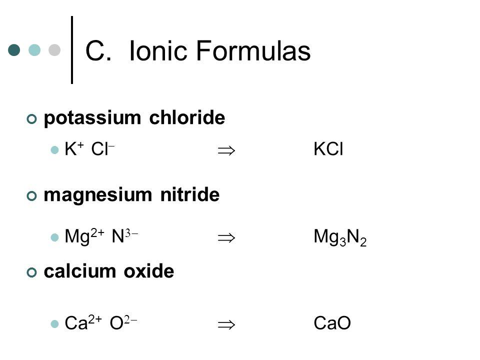 potassium chloride magnesium nitride calcium oxide K + Cl KCl Mg 2+ N Mg 3 N 2 Ca 2+ O CaO C. Ionic Formulas