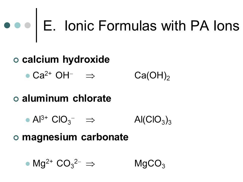 calcium hydroxide aluminum chlorate magnesium carbonate Ca 2+ OH Ca(OH) 2 Al 3+ ClO 3 Al(ClO 3 ) 3 Mg 2+ CO 3 2 MgCO 3 E. Ionic Formulas with PA Ions