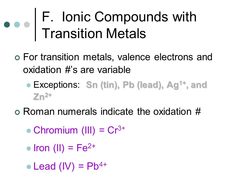F. Ionic Compounds with Transition Metals For transition metals, valence electrons and oxidation #s are variable Sn (tin), Pb (lead), Ag 1+, and Zn 2+