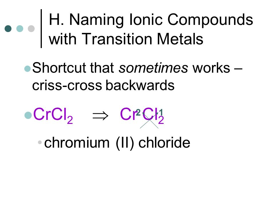 H. Naming Ionic Compounds with Transition Metals Shortcut that sometimes works – criss-cross backwards CrCl 2 Cr Cl 2 chromium (II) chloride 21
