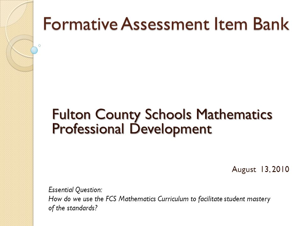 Formative Assessment Item Bank Fulton County Schools Mathematics Professional Development August 13, 2010 Essential Question: How do we use the FCS Mathematics Curriculum to facilitate student mastery of the standards?