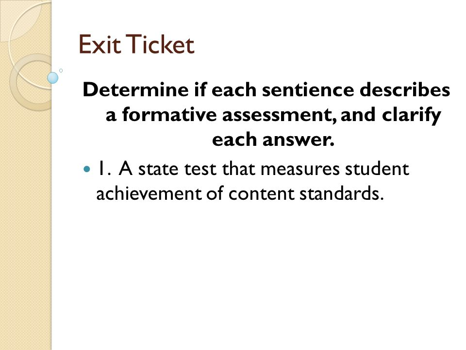 Exit Ticket Determine if each sentience describes a formative assessment, and clarify each answer.
