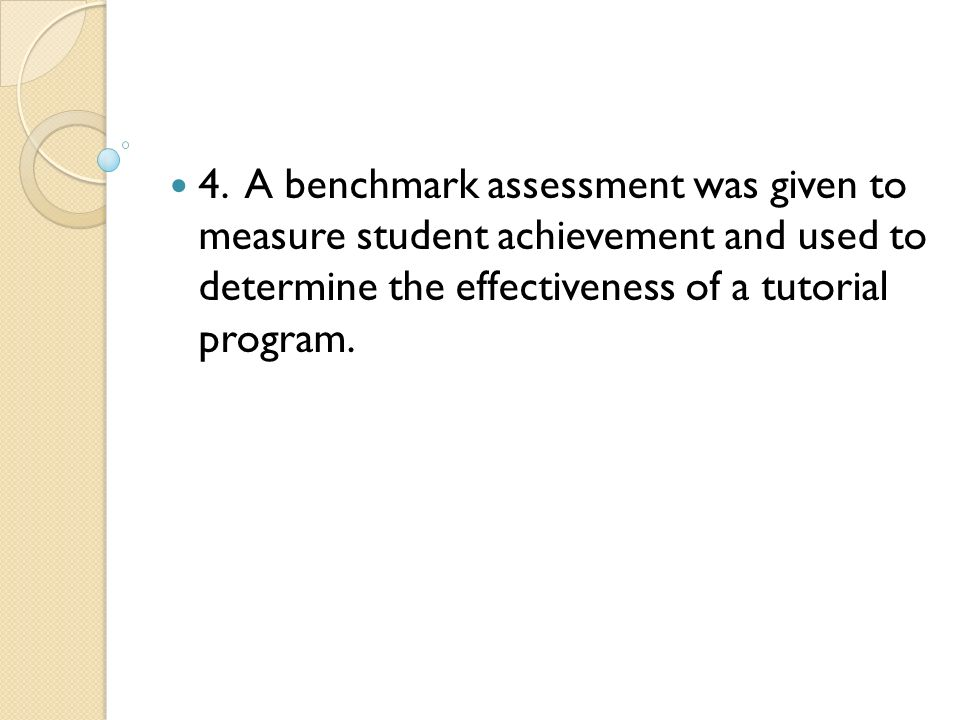 4. A benchmark assessment was given to measure student achievement and used to determine the effectiveness of a tutorial program.