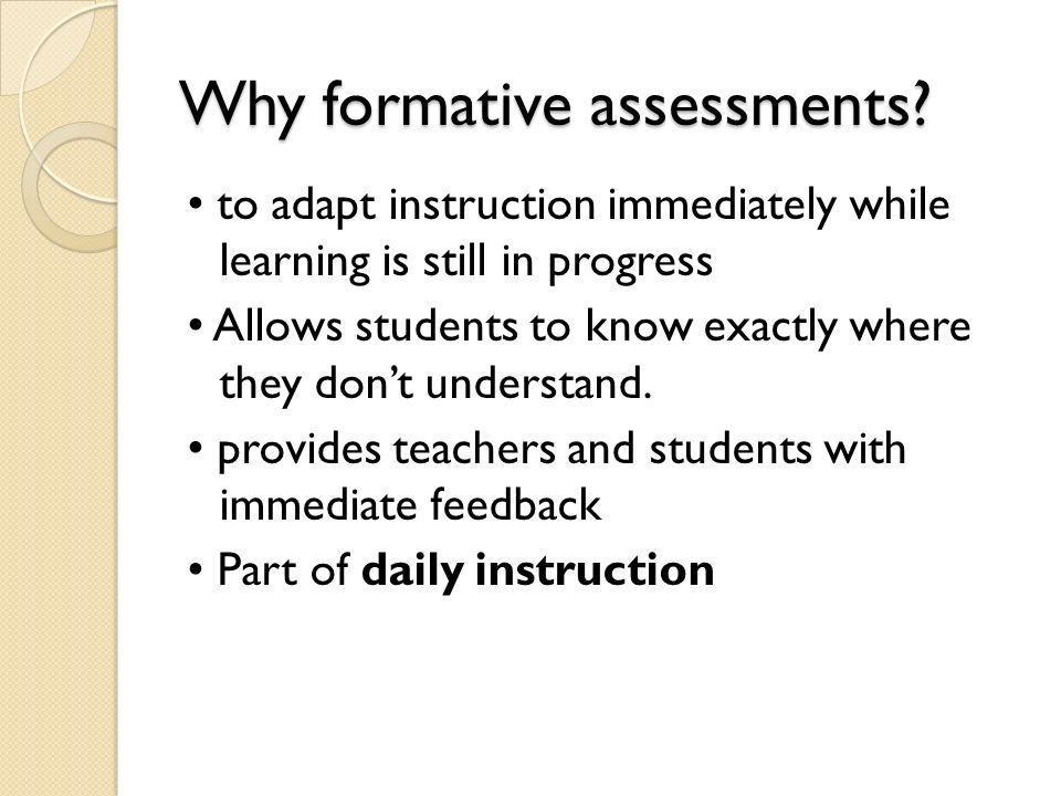 Why formative assessments? to adapt instruction immediately while learning is still in progress Allows students to know exactly where they dont unders