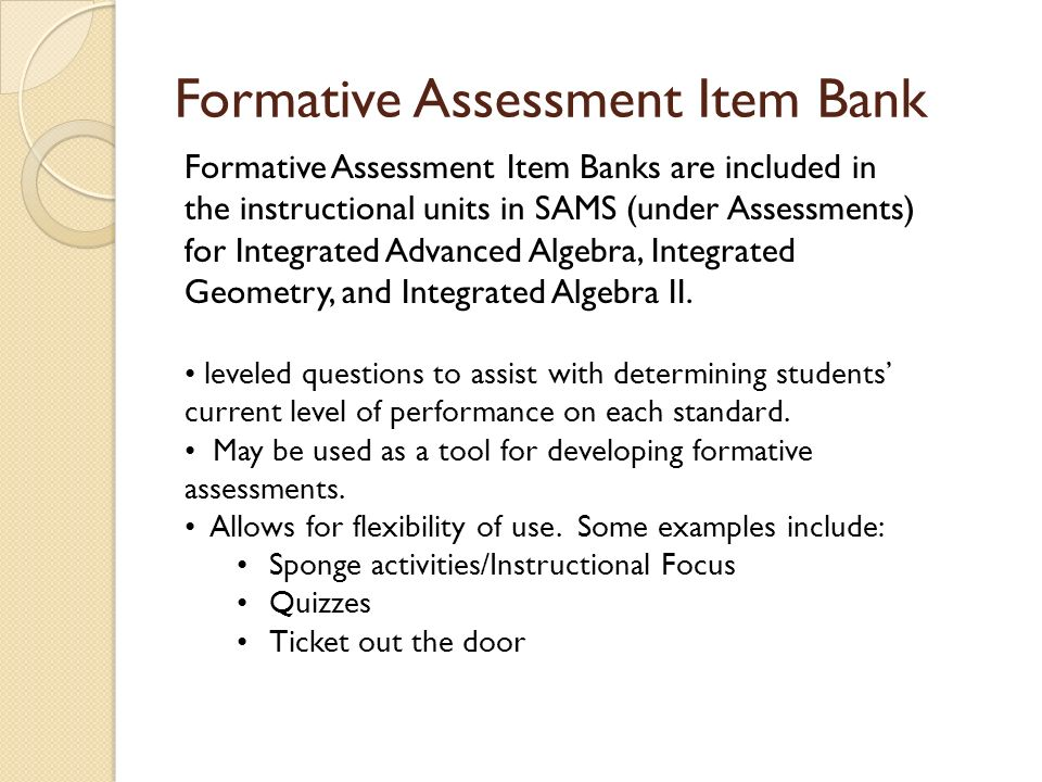 Formative Assessment Item Bank Formative Assessment Item Banks are included in the instructional units in SAMS (under Assessments) for Integrated Advanced Algebra, Integrated Geometry, and Integrated Algebra II.