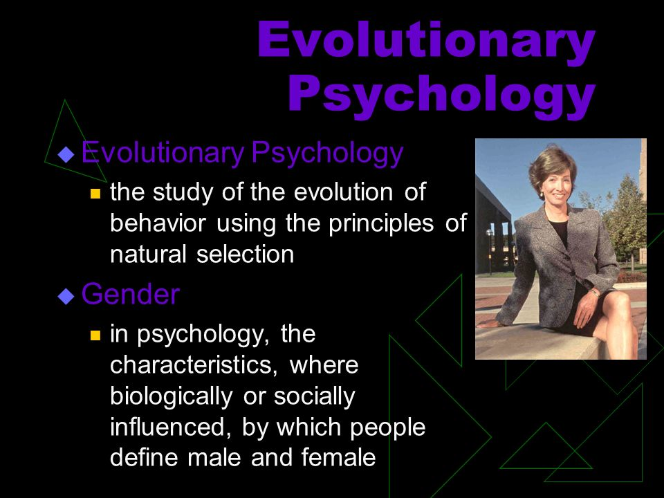 Evolutionary Psychology the study of the evolution of behavior using the principles of natural selection Gender in psychology, the characteristics, where biologically or socially influenced, by which people define male and female