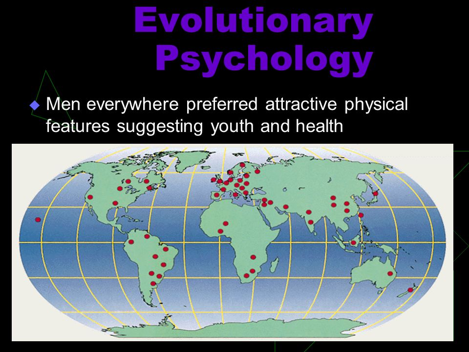 Evolutionary Psychology Men everywhere preferred attractive physical features suggesting youth and health