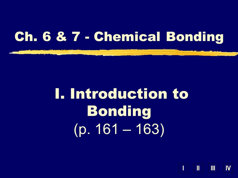 IIIIIIIV Ch. 6 & 7 - Chemical Bonding I. Introduction to Bonding (p. 161 – 163)