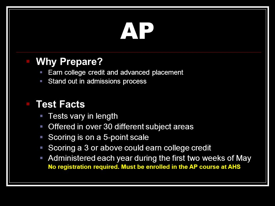 AP Why Prepare? Earn college credit and advanced placement Stand out in admissions process Test Facts Tests vary in length Offered in over 30 differen