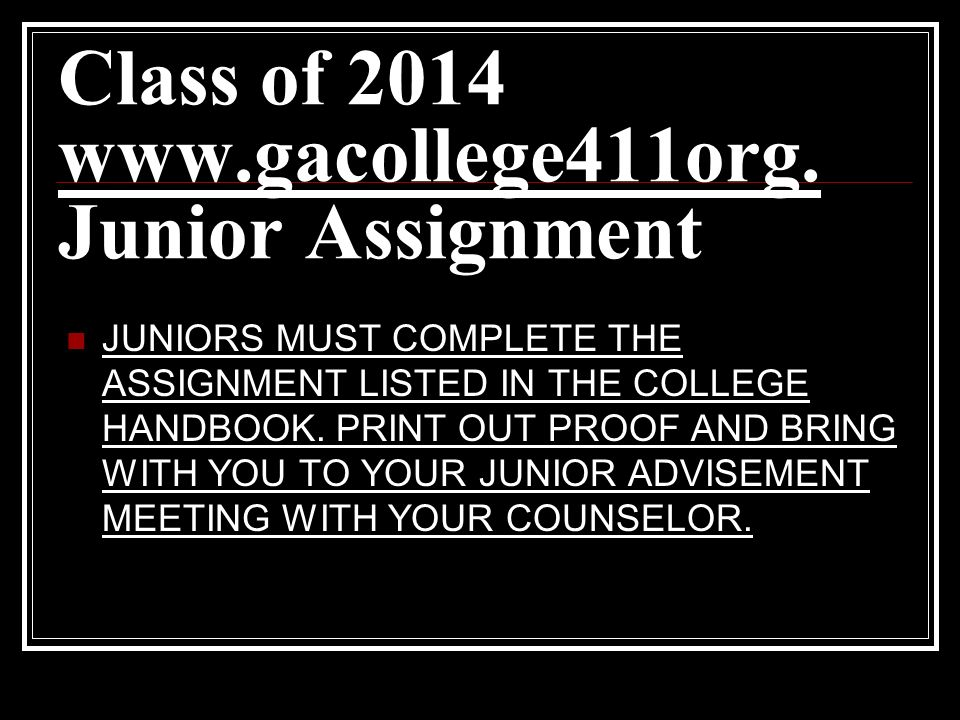 Class of 2014 www.gacollege411org. Junior Assignment JUNIORS MUST COMPLETE THE ASSIGNMENT LISTED IN THE COLLEGE HANDBOOK. PRINT OUT PROOF AND BRING WI