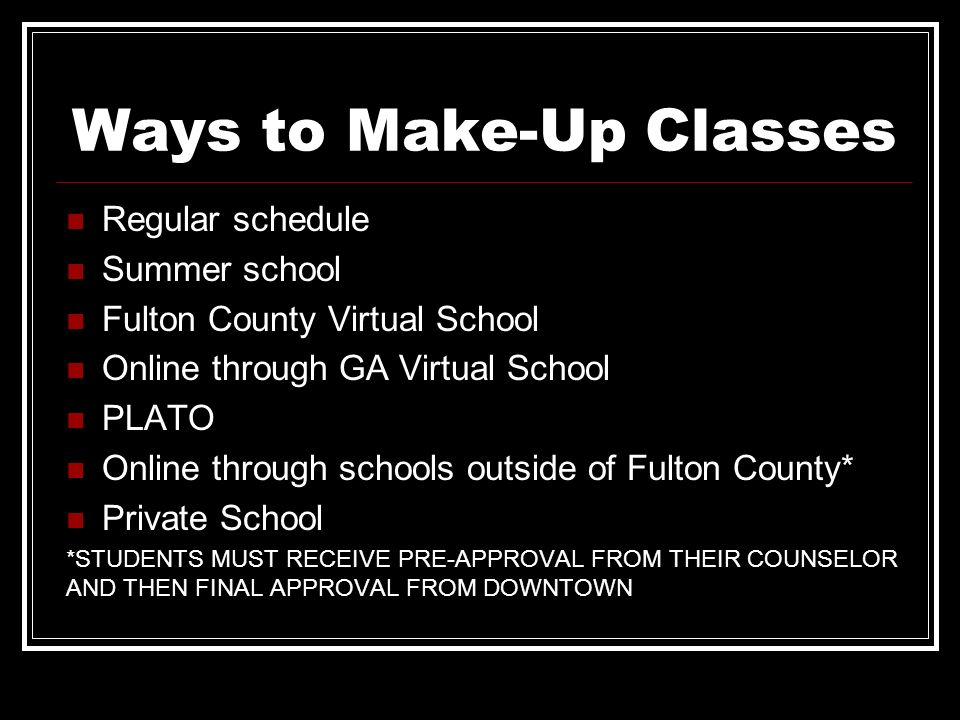 Ways to Make-Up Classes Regular schedule Summer school Fulton County Virtual School Online through GA Virtual School PLATO Online through schools outs