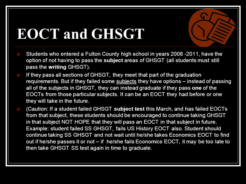 EOCT and GHSGT Students who entered a Fulton County high school in years 2008 -2011, have the option of not having to pass the subject areas of GHSGT