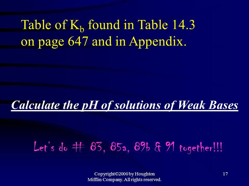 Copyright©2000 by Houghton Mifflin Company. All rights reserved. 16 Base Dissociation Constant (K b ) B (aq) + H 2 O(l) BH + (aq) + OH - (aq) K b = [B