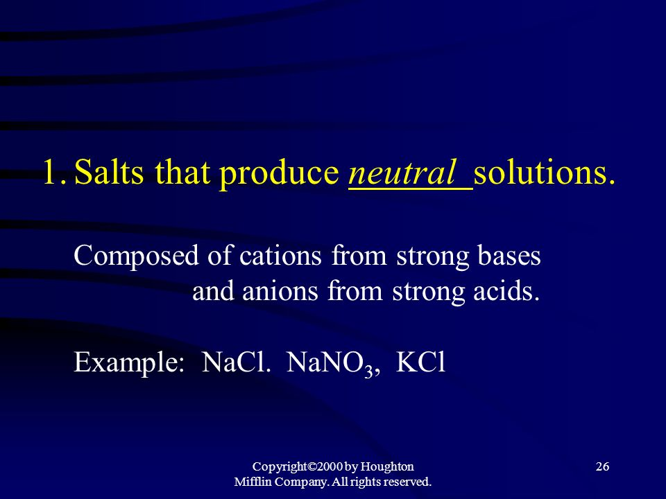 Copyright©2000 by Houghton Mifflin Company. All rights reserved. 25 Section 14.8 Acid-Base Properties of Salts Salts = Ionic compounds Salts can behav