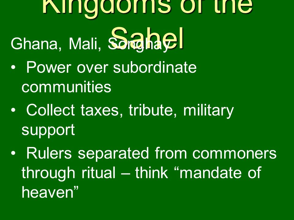 Kingdoms of the Sahel Ghana, Mali, Songhay Power over subordinate communities Collect taxes, tribute, military support Rulers separated from commoners