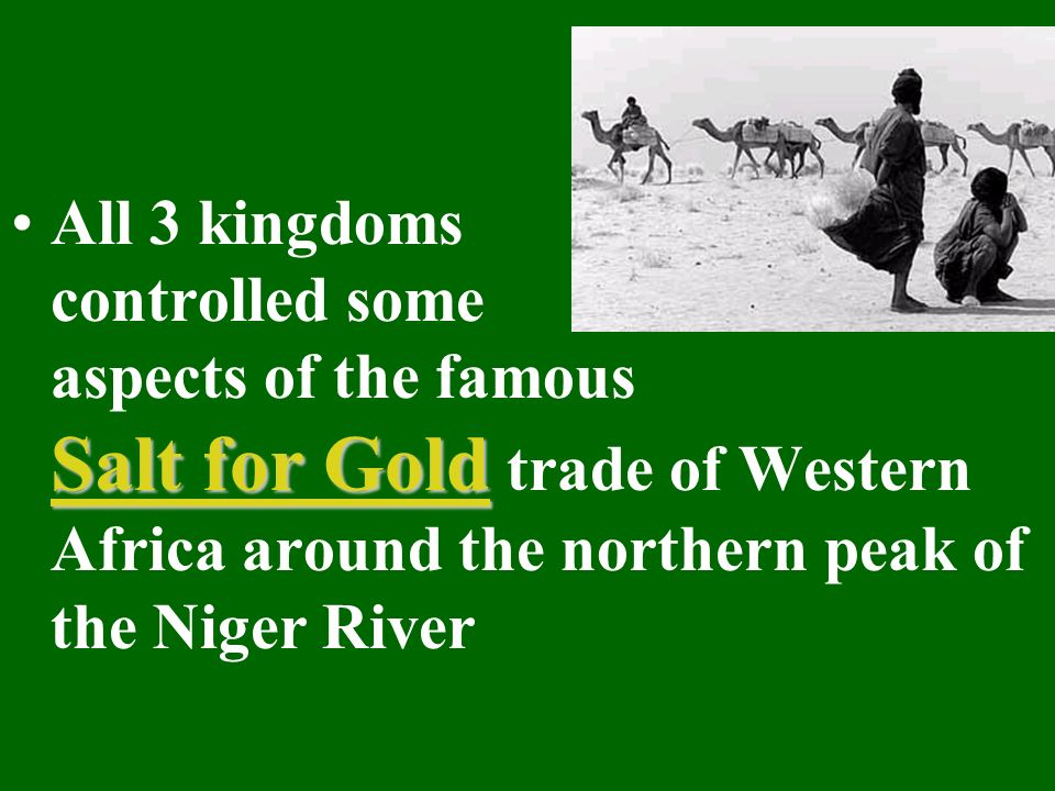Salt for GoldAll 3 kingdoms controlled some aspects of the famous Salt for Gold trade of Western Africa around the northern peak of the Niger River