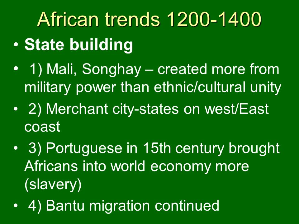 African trends 1200-1400 State building 1) Mali, Songhay – created more from military power than ethnic/cultural unity 2) Merchant city-states on west