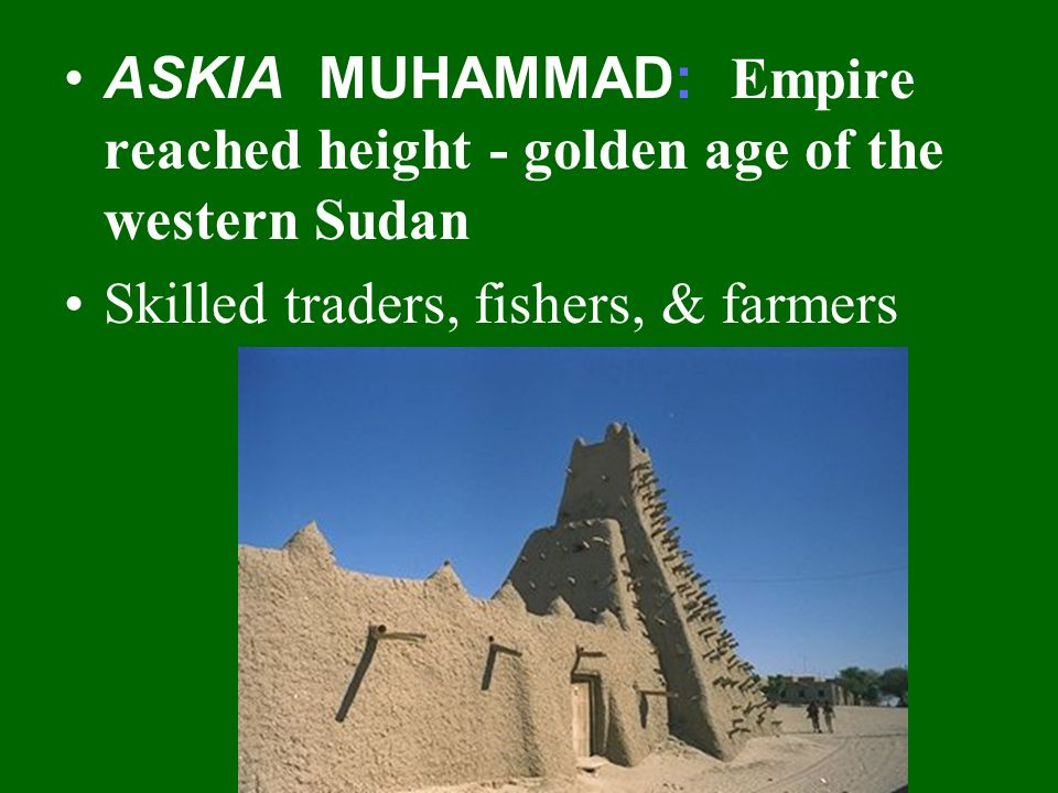 ASKIA MUHAMMAD: Empire reached height - golden age of the western Sudan Skilled traders, fishers, & farmers