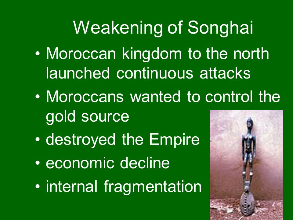Weakening of Songhai Moroccan kingdom to the north launched continuous attacks Moroccans wanted to control the gold source destroyed the Empire econom