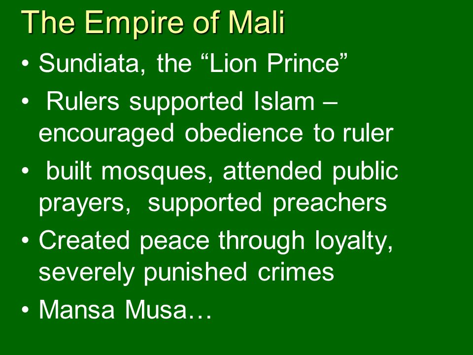 The Empire of Mali Sundiata, the Lion Prince Rulers supported Islam – encouraged obedience to ruler built mosques, attended public prayers, supported