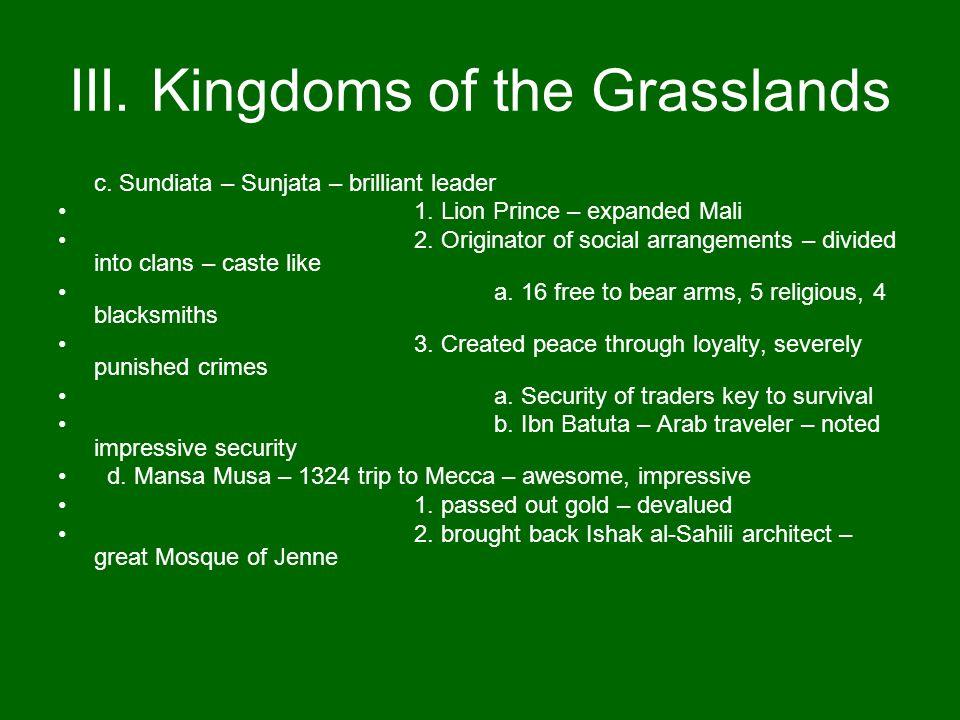 III. Kingdoms of the Grasslands c. Sundiata – Sunjata – brilliant leader 1. Lion Prince – expanded Mali 2. Originator of social arrangements – divided