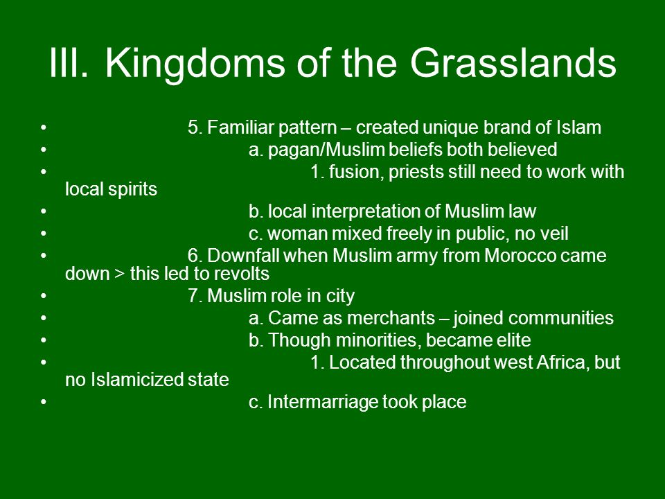 III. Kingdoms of the Grasslands 5. Familiar pattern – created unique brand of Islam a. pagan/Muslim beliefs both believed 1. fusion, priests still nee